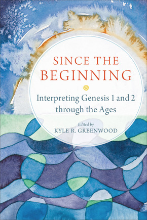 "Book Review: ""Since the Beginning: Interpreting Genesis 1 and 2 through the Ages"" edited by Kyle R. Greenwood"
