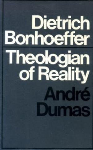 "Book Review: ""Dietrich Bonhoeffer: Theologian of Reality"" by André Dumas"