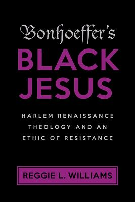"""Book Review: """"Bonhoeffer's Black Jesus: Harlem Renaissance Theology and an Ethic of Resistance"""" by Reggie L.Williams"""
