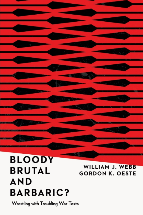 "Book Review: ""Bloody, Brutal, and Barbaric? Wrestling with Troubling War Texts"" by William J. Webb and Gordon K. Oeste"