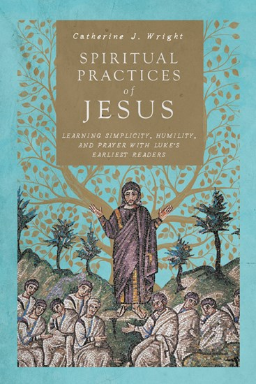 """Book Review: """"Spiritual Practices of Jesus: Learning Simplicity, Humility, and Prayer with Luke's Earliest Readers"""" by Catherine J.Wright"""